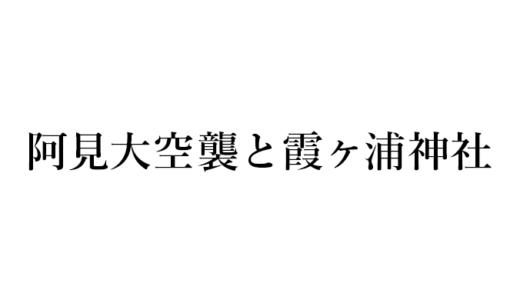 阿見大空襲と霞ヶ浦神社(阿見町・土浦市)
