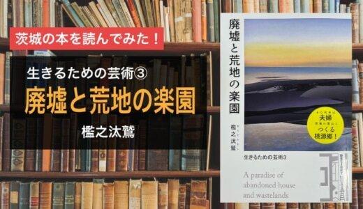 【著:檻之汰鷲】人生迷ったら読め!『廃墟と荒地の楽園』|北茨城市